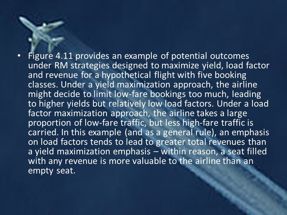 Figure 4.11 provides an example of potential outcomes under RM strategies designed to maximize yield, load factor and revenue for a hypothetical flight with five booking classes.