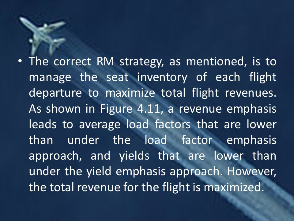 The correct RM strategy, as mentioned, is to manage the seat inventory of each flight departure to maximize total flight revenues.