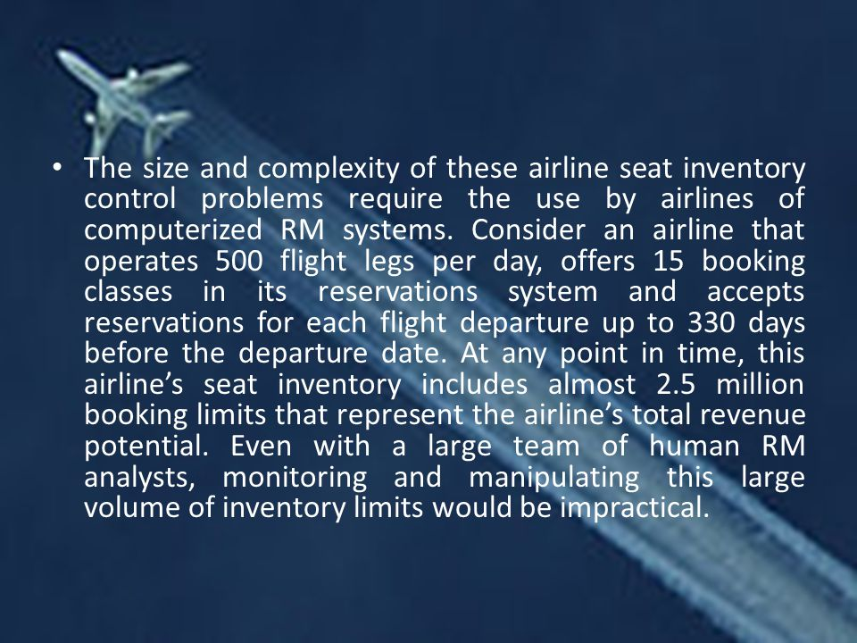 The size and complexity of these airline seat inventory control problems require the use by airlines of computerized RM systems.