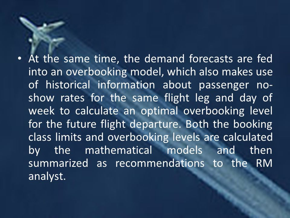 At the same time, the demand forecasts are fed into an overbooking model, which also makes use of historical information about passenger no-show rates for the same flight leg and day of week to calculate an optimal overbooking level for the future flight departure.