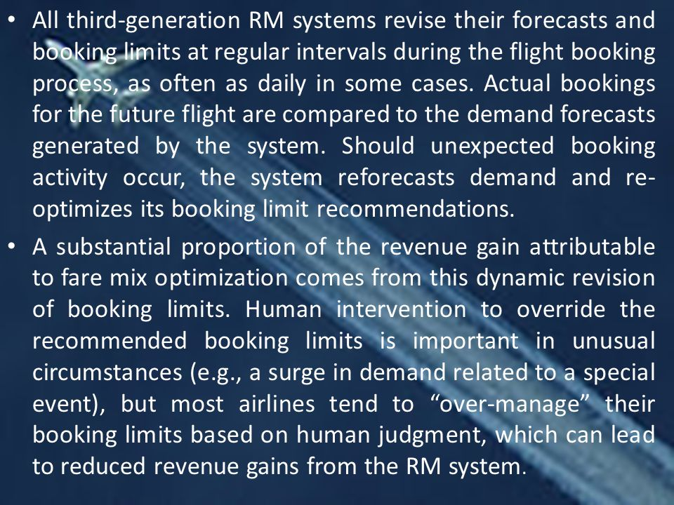 All third-generation RM systems revise their forecasts and booking limits at regular intervals during the flight booking process, as often as daily in some cases. Actual bookings for the future flight are compared to the demand forecasts generated by the system. Should unexpected booking activity occur, the system reforecasts demand and re-optimizes its booking limit recommendations.