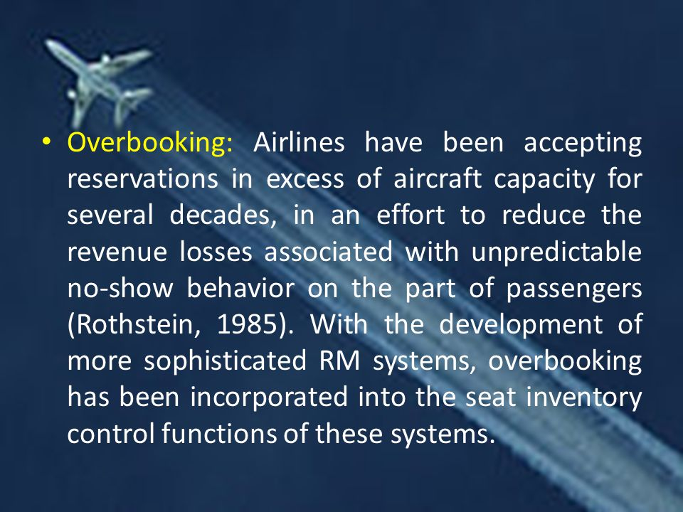 Overbooking: Airlines have been accepting reservations in excess of aircraft capacity for several decades, in an effort to reduce the revenue losses associated with unpredictable no-show behavior on the part of passengers (Rothstein, 1985).