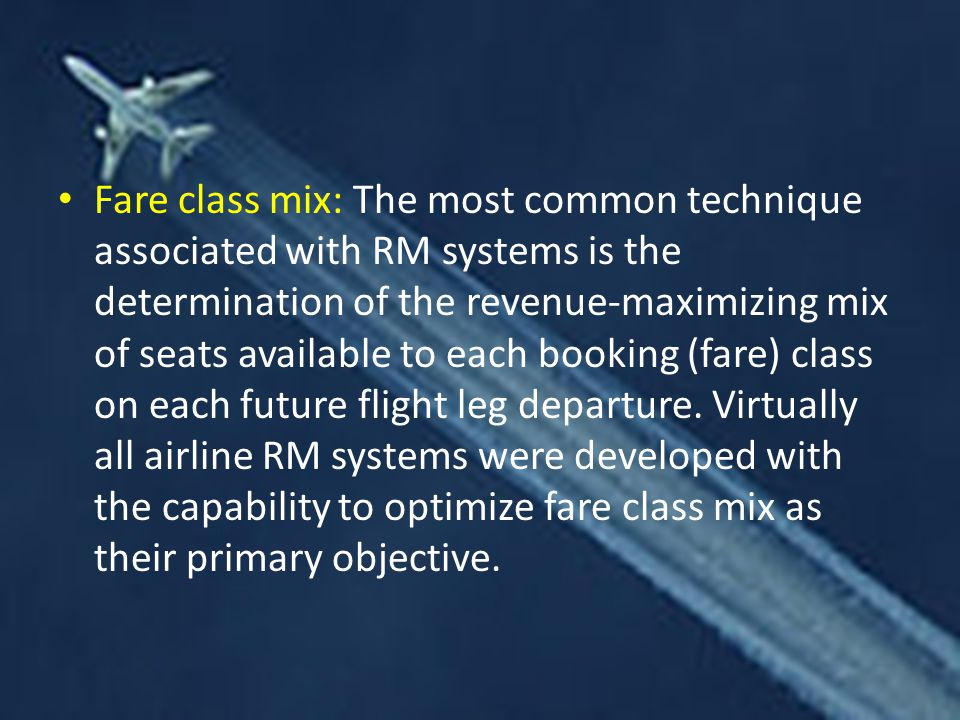 Fare class mix: The most common technique associated with RM systems is the determination of the revenue-maximizing mix of seats available to each booking (fare) class on each future flight leg departure.