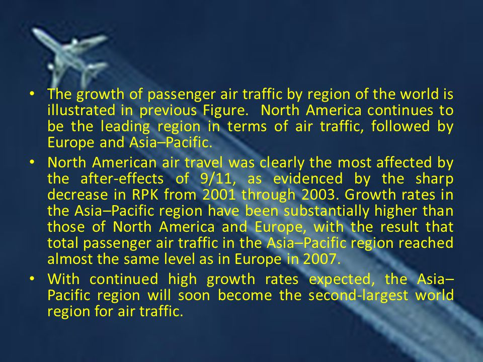 The growth of passenger air traffic by region of the world is illustrated in previous Figure. North America continues to be the leading region in terms of air traffic, followed by Europe and Asia–Pacific.