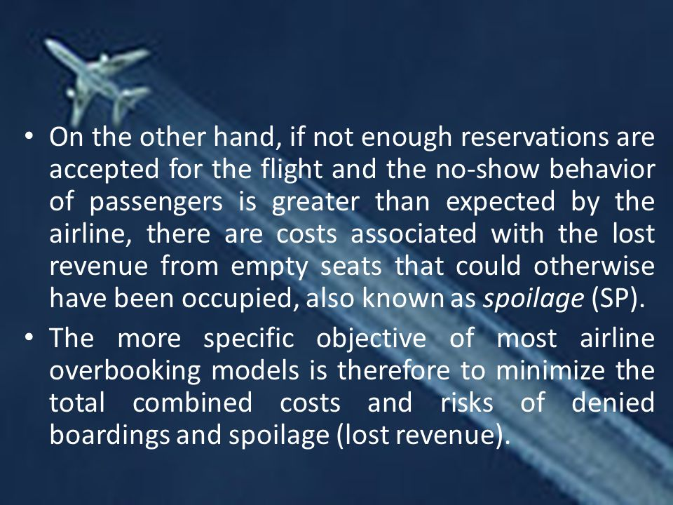 On the other hand, if not enough reservations are accepted for the flight and the no-show behavior of passengers is greater than expected by the airline, there are costs associated with the lost revenue from empty seats that could otherwise have been occupied, also known as spoilage (SP).