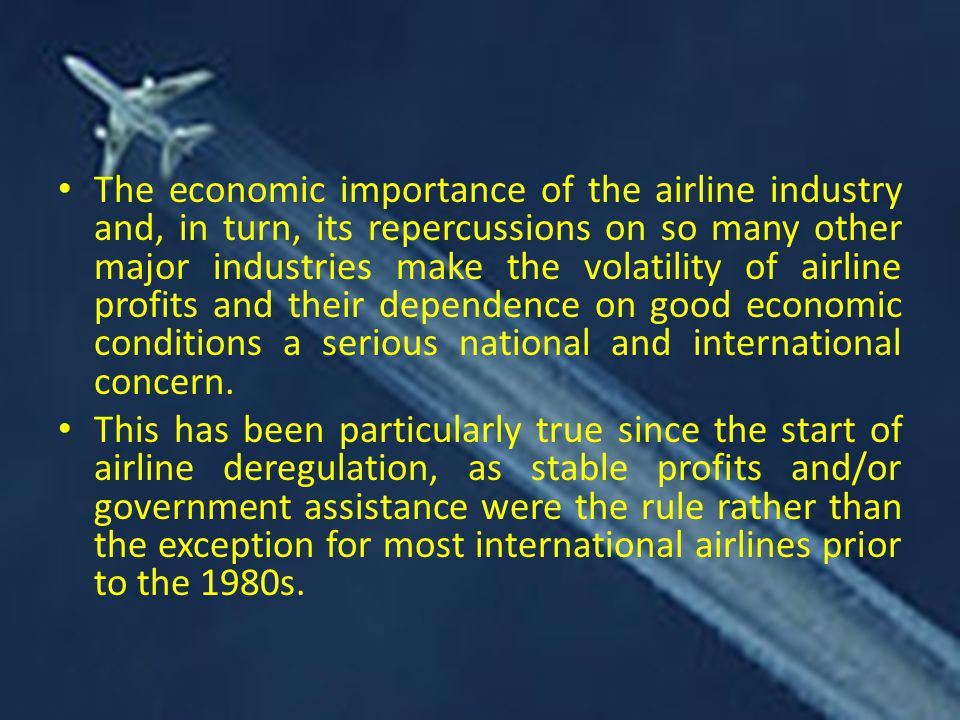 The economic importance of the airline industry and, in turn, its repercussions on so many other major industries make the volatility of airline profits and their dependence on good economic conditions a serious national and international concern.