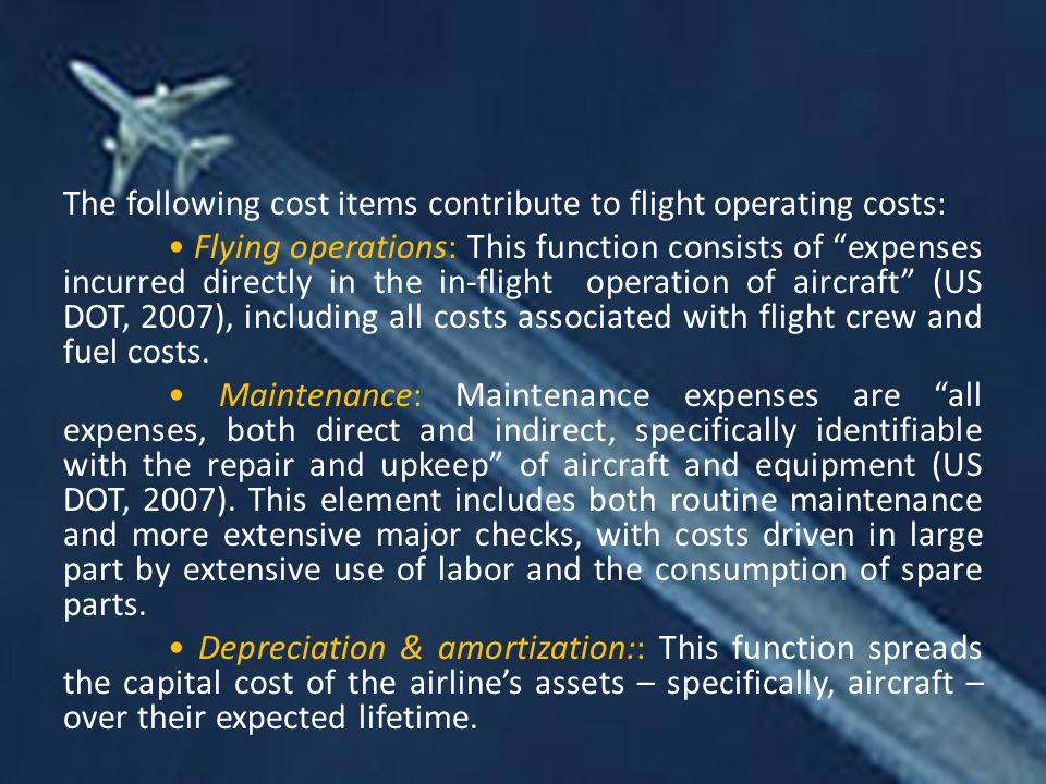 The following cost items contribute to flight operating costs: • Flying operations: This function consists of expenses incurred directly in the in-flight operation of aircraft (US DOT, 2007), including all costs associated with flight crew and fuel costs.