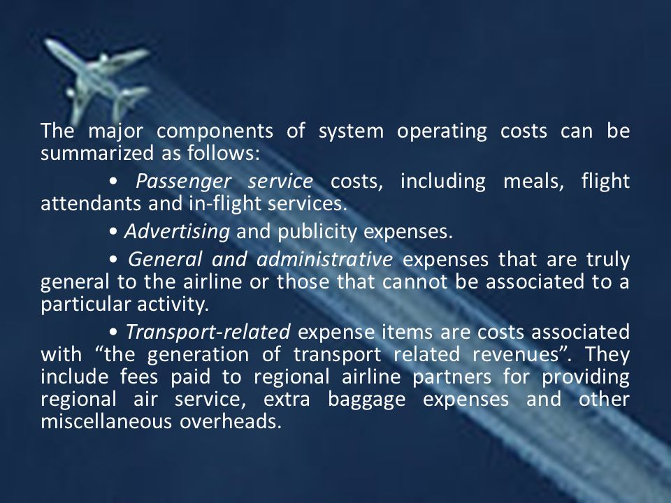 The major components of system operating costs can be summarized as follows: • Passenger service costs, including meals, flight attendants and in-flight services.