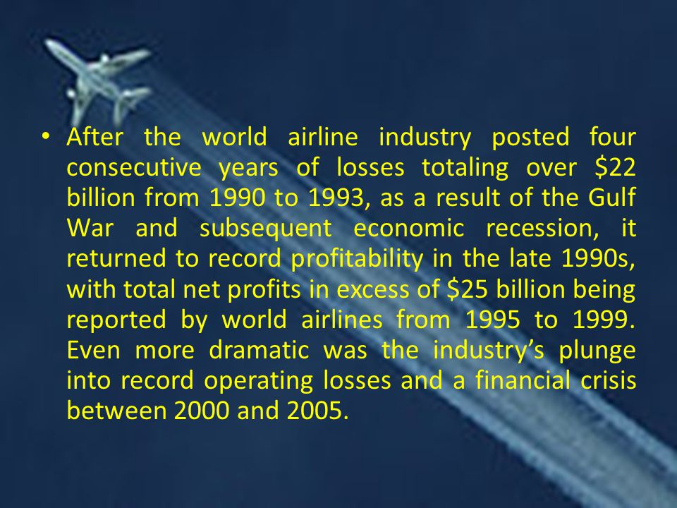 After the world airline industry posted four consecutive years of losses totaling over $22 billion from 1990 to 1993, as a result of the Gulf War and subsequent economic recession, it returned to record profitability in the late 1990s, with total net profits in excess of $25 billion being reported by world airlines from 1995 to 1999.