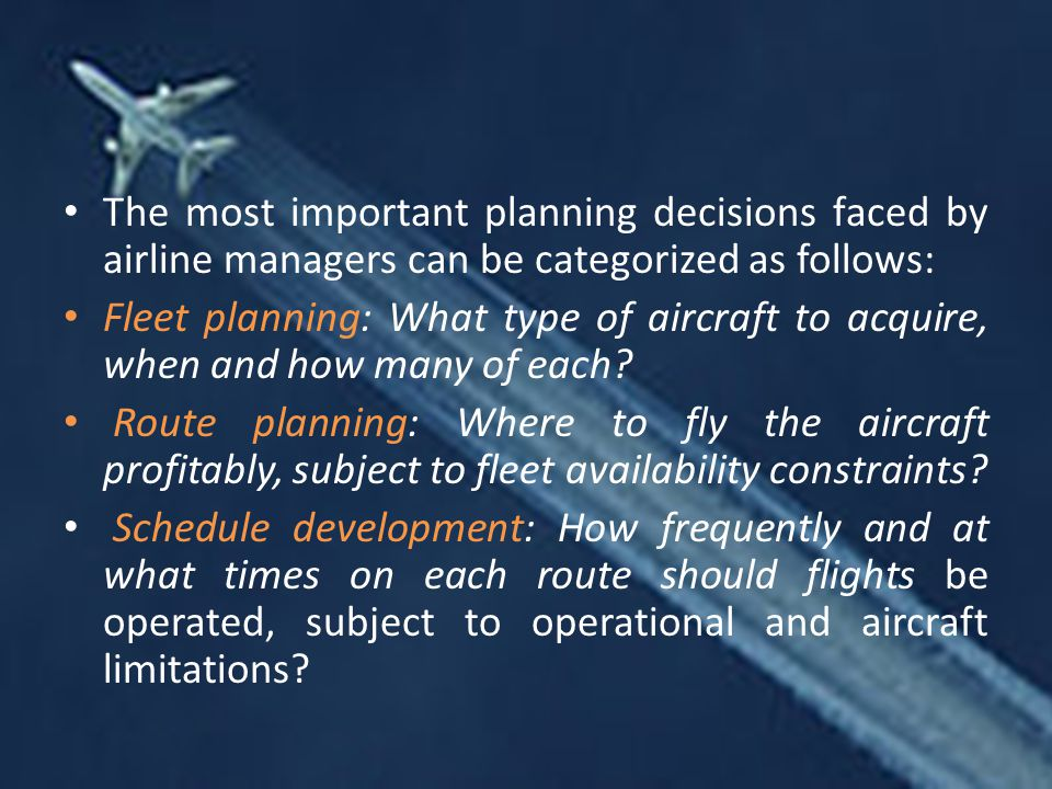 The most important planning decisions faced by airline managers can be categorized as follows: