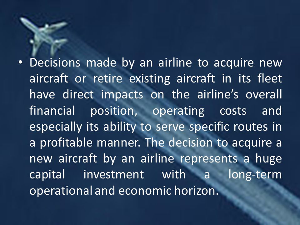 Decisions made by an airline to acquire new aircraft or retire existing aircraft in its fleet have direct impacts on the airline's overall financial position, operating costs and especially its ability to serve specific routes in a profitable manner.