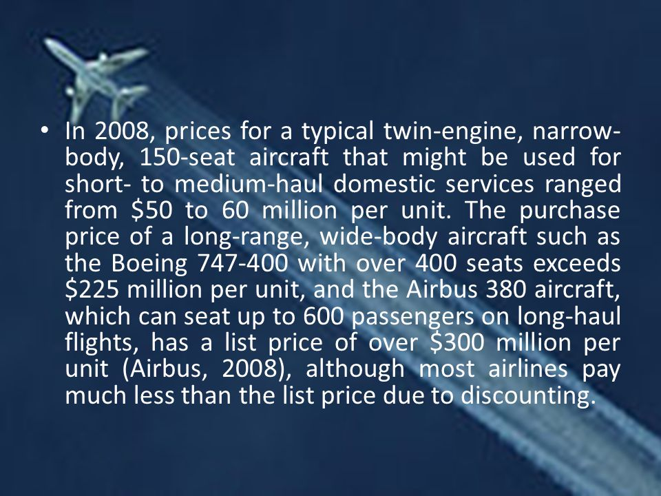 In 2008, prices for a typical twin-engine, narrow-body, 150-seat aircraft that might be used for short- to medium-haul domestic services ranged from $50 to 60 million per unit.