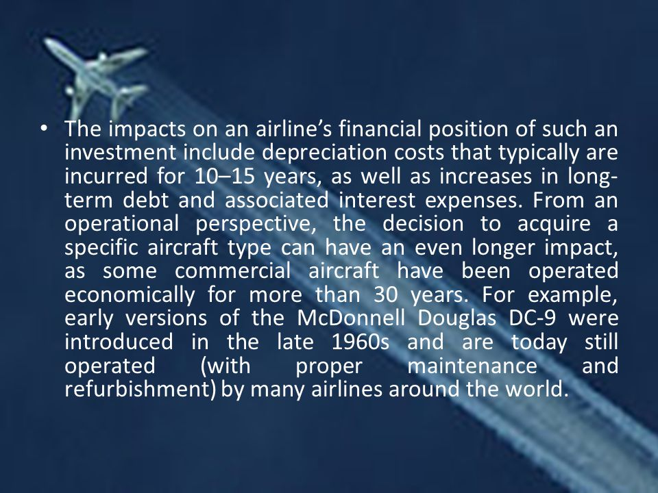 The impacts on an airline's financial position of such an investment include depreciation costs that typically are incurred for 10–15 years, as well as increases in long-term debt and associated interest expenses.