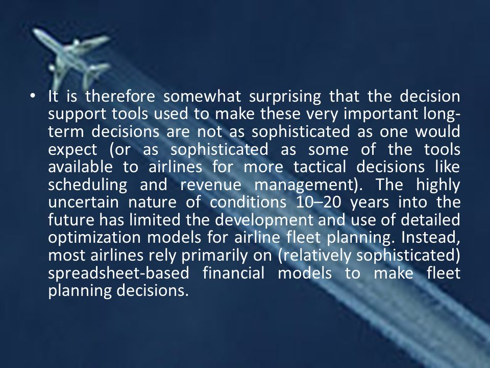 It is therefore somewhat surprising that the decision support tools used to make these very important long-term decisions are not as sophisticated as one would expect (or as sophisticated as some of the tools available to airlines for more tactical decisions like scheduling and revenue management).