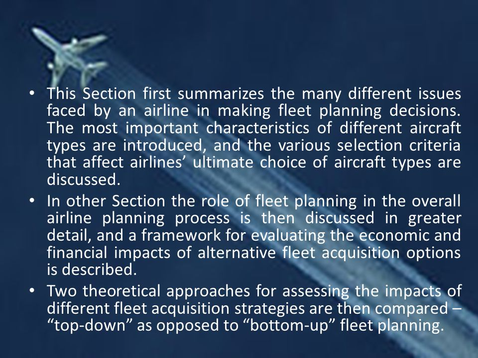 This Section first summarizes the many different issues faced by an airline in making fleet planning decisions. The most important characteristics of different aircraft types are introduced, and the various selection criteria that affect airlines' ultimate choice of aircraft types are discussed.