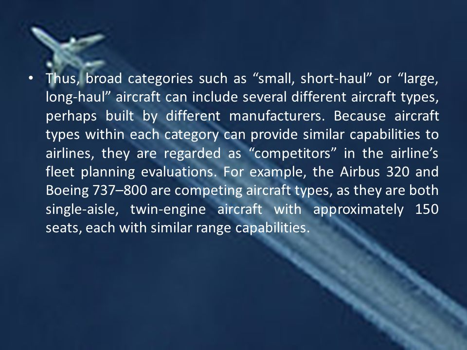 Thus, broad categories such as small, short-haul or large, long-haul aircraft can include several different aircraft types, perhaps built by different manufacturers.