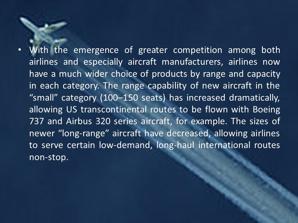 With the emergence of greater competition among both airlines and especially aircraft manufacturers, airlines now have a much wider choice of products by range and capacity in each category.