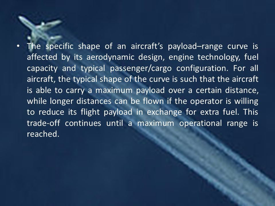 The specific shape of an aircraft's payload–range curve is affected by its aerodynamic design, engine technology, fuel capacity and typical passenger/cargo configuration.