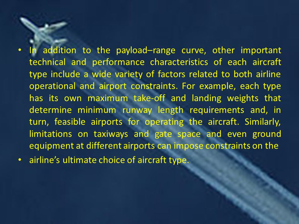 In addition to the payload–range curve, other important technical and performance characteristics of each aircraft type include a wide variety of factors related to both airline operational and airport constraints. For example, each type has its own maximum take-off and landing weights that determine minimum runway length requirements and, in turn, feasible airports for operating the aircraft. Similarly, limitations on taxiways and gate space and even ground equipment at different airports can impose constraints on the