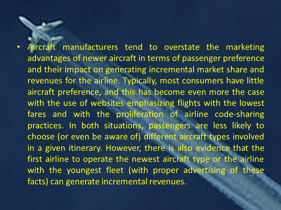 Aircraft manufacturers tend to overstate the marketing advantages of newer aircraft in terms of passenger preference and their impact on generating incremental market share and revenues for the airline.