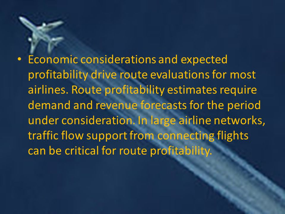 Economic considerations and expected profitability drive route evaluations for most airlines.