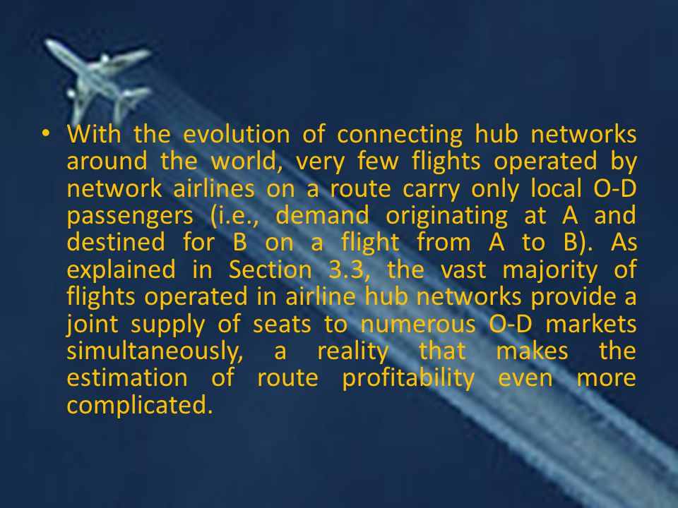 With the evolution of connecting hub networks around the world, very few flights operated by network airlines on a route carry only local O-D passengers (i.e., demand originating at A and destined for B on a flight from A to B).