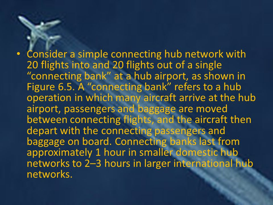 Consider a simple connecting hub network with 20 flights into and 20 flights out of a single connecting bank at a hub airport, as shown in Figure 6.5.