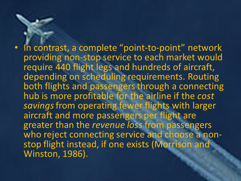 In contrast, a complete point-to-point network providing non-stop service to each market would require 440 flight legs and hundreds of aircraft, depending on scheduling requirements.