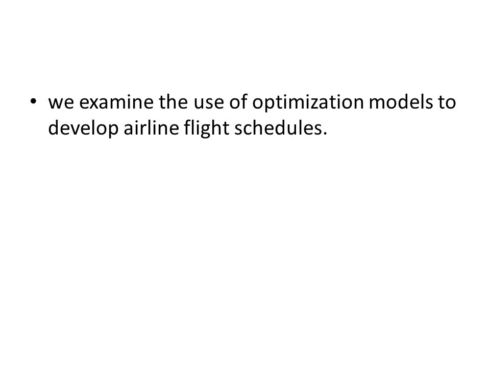 we examine the use of optimization models to develop airline flight schedules.