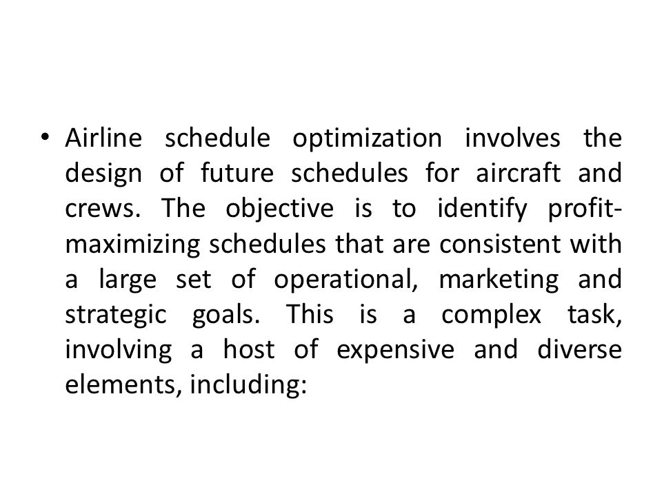 Airline schedule optimization involves the design of future schedules for aircraft and crews.