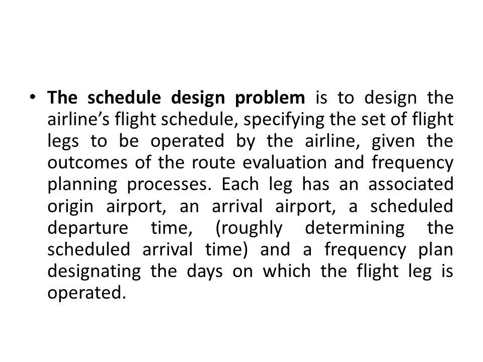 The schedule design problem is to design the airline's flight schedule, specifying the set of flight legs to be operated by the airline, given the outcomes of the route evaluation and frequency planning processes.