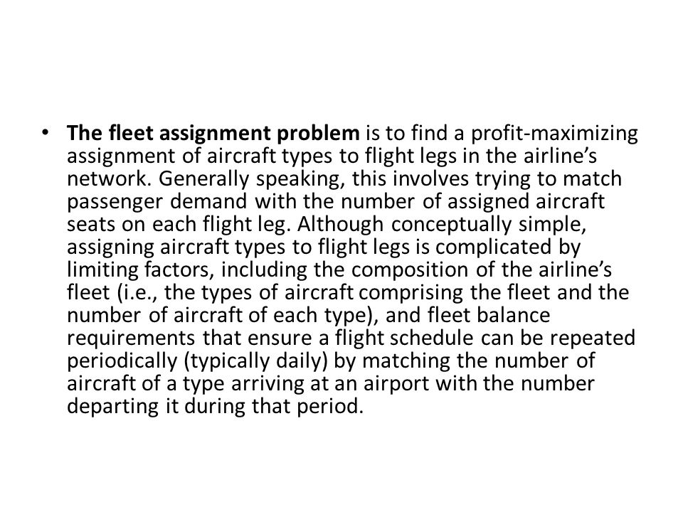 The fleet assignment problem is to find a profit-maximizing assignment of aircraft types to flight legs in the airline's network.