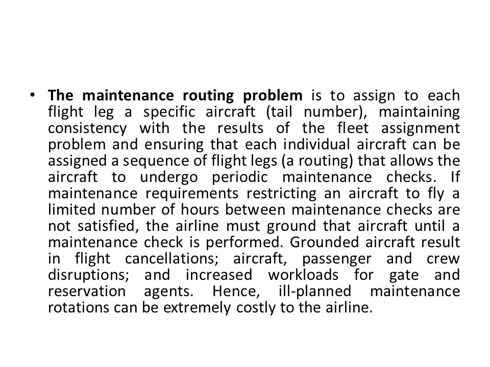 The maintenance routing problem is to assign to each flight leg a specific aircraft (tail number), maintaining consistency with the results of the fleet assignment problem and ensuring that each individual aircraft can be assigned a sequence of flight legs (a routing) that allows the aircraft to undergo periodic maintenance checks.