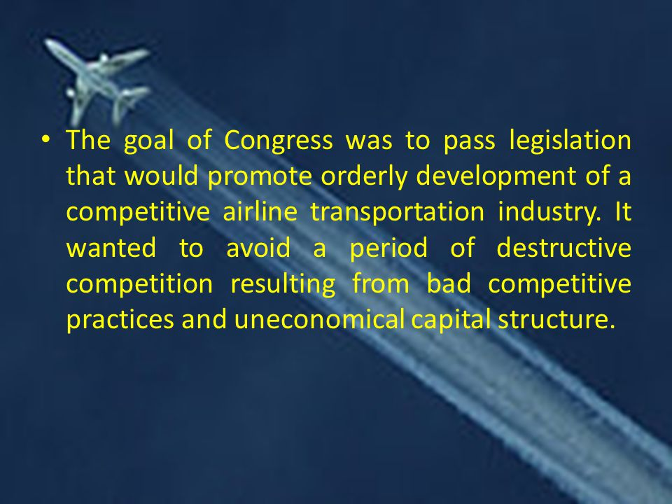 The goal of Congress was to pass legislation that would promote orderly development of a competitive airline transportation industry.