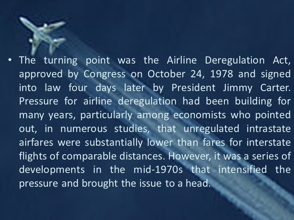 The turning point was the Airline Deregulation Act, approved by Congress on October 24, 1978 and signed into law four days later by President Jimmy Carter.