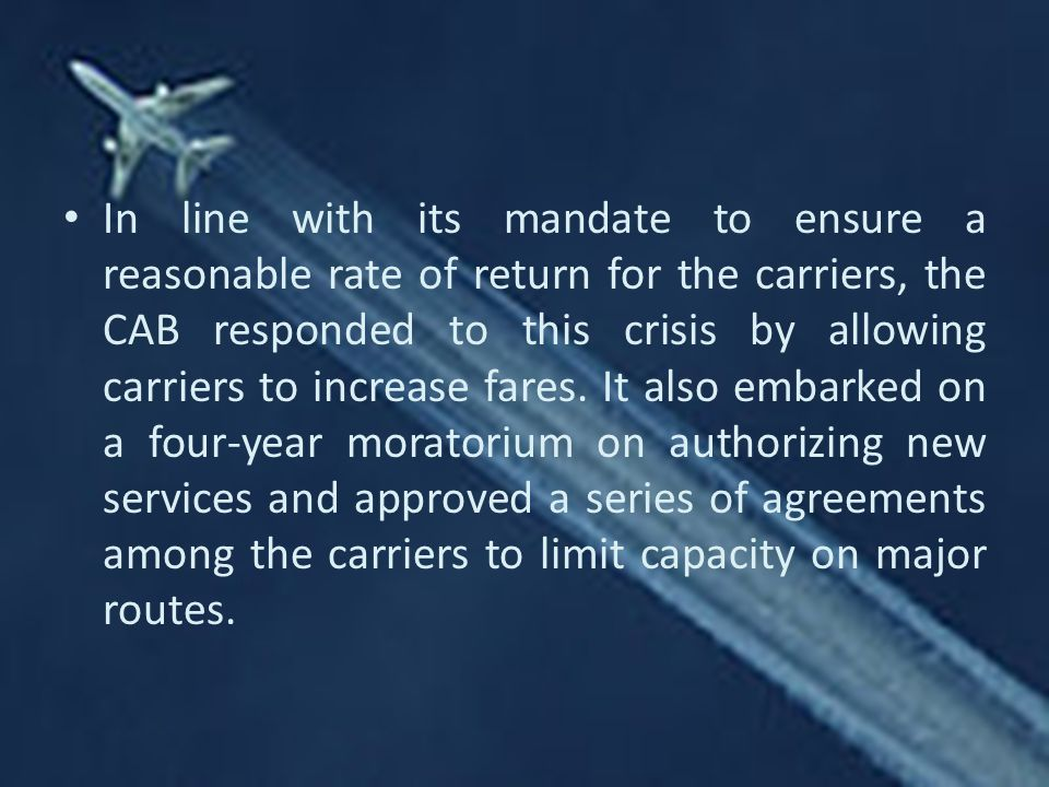 In line with its mandate to ensure a reasonable rate of return for the carriers, the CAB responded to this crisis by allowing carriers to increase fares.
