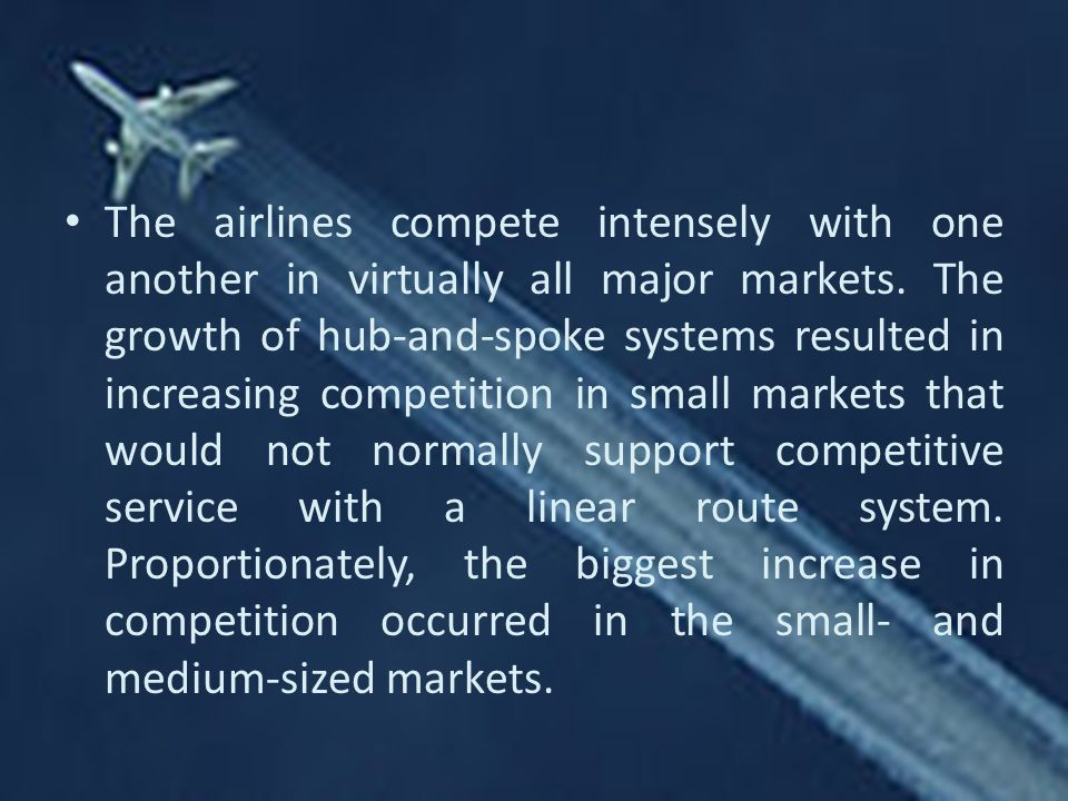The airlines compete intensely with one another in virtually all major markets.