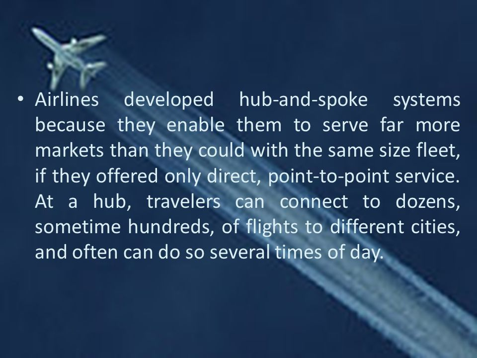 Airlines developed hub-and-spoke systems because they enable them to serve far more markets than they could with the same size fleet, if they offered only direct, point-to-point service.