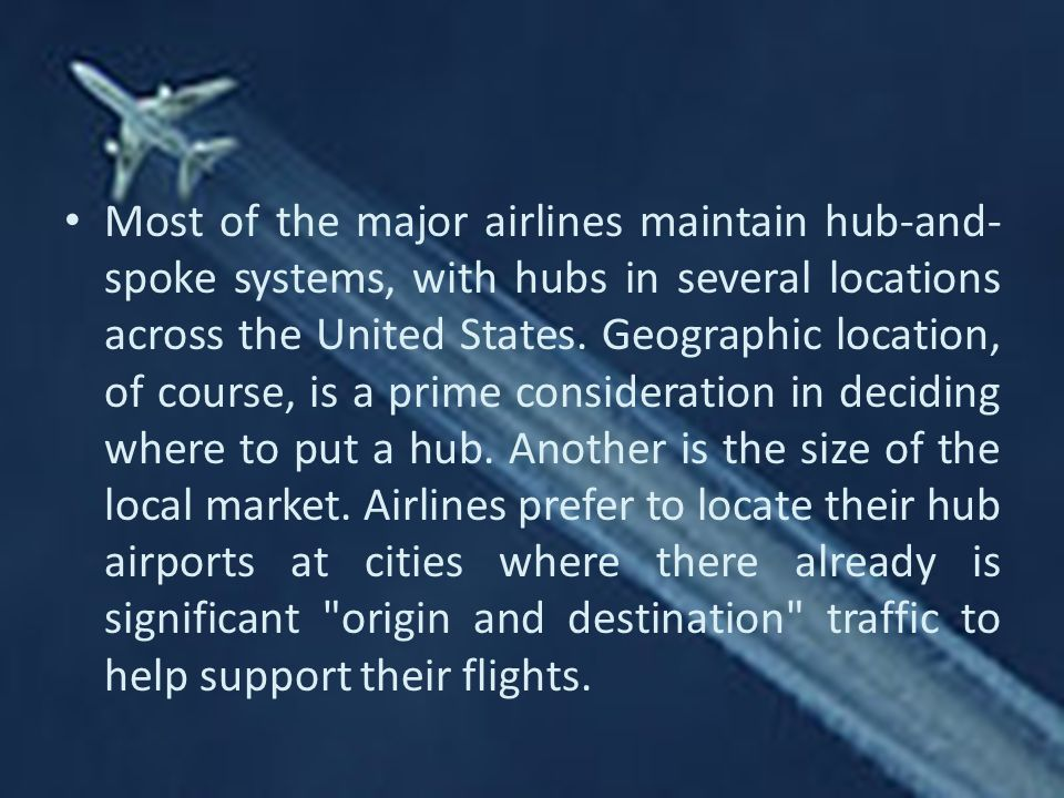 Most of the major airlines maintain hub-and-spoke systems, with hubs in several locations across the United States.