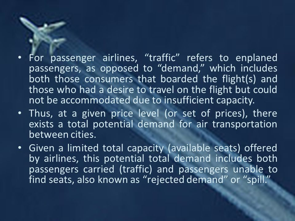 For passenger airlines, traffic refers to enplaned passengers, as opposed to demand, which includes both those consumers that boarded the flight(s) and those who had a desire to travel on the flight but could not be accommodated due to insufficient capacity.