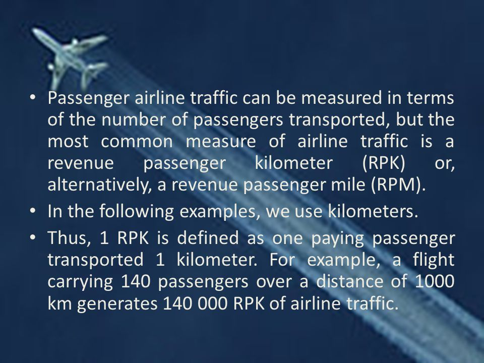 Passenger airline traffic can be measured in terms of the number of passengers transported, but the most common measure of airline traffic is a revenue passenger kilometer (RPK) or, alternatively, a revenue passenger mile (RPM).