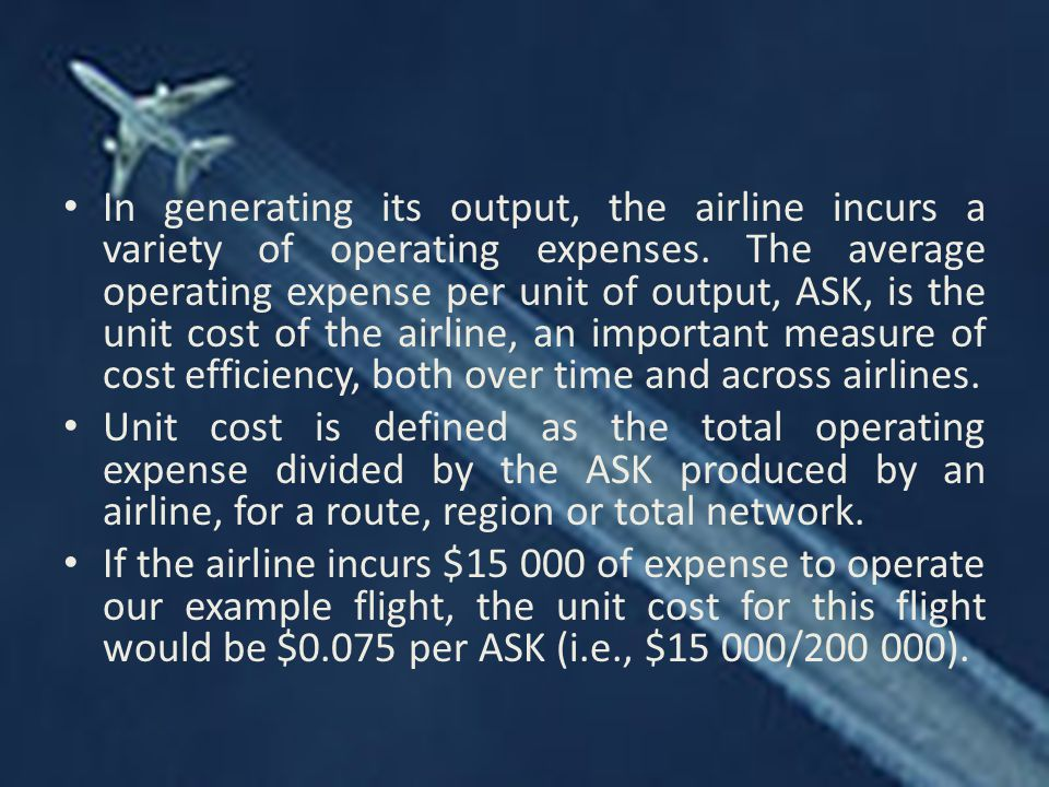 In generating its output, the airline incurs a variety of operating expenses. The average operating expense per unit of output, ASK, is the unit cost of the airline, an important measure of cost efficiency, both over time and across airlines.