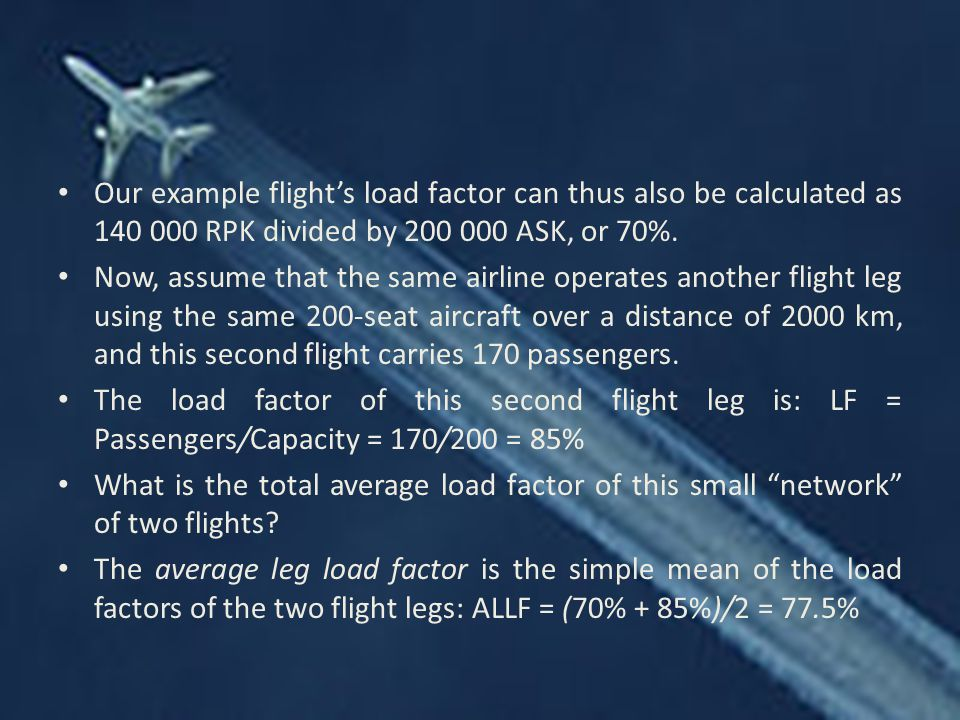 Our example flight's load factor can thus also be calculated as 140 000 RPK divided by 200 000 ASK, or 70%.
