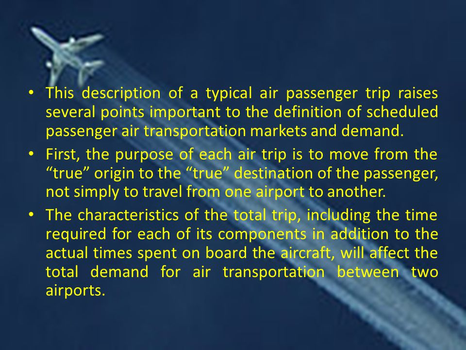 This description of a typical air passenger trip raises several points important to the definition of scheduled passenger air transportation markets and demand.