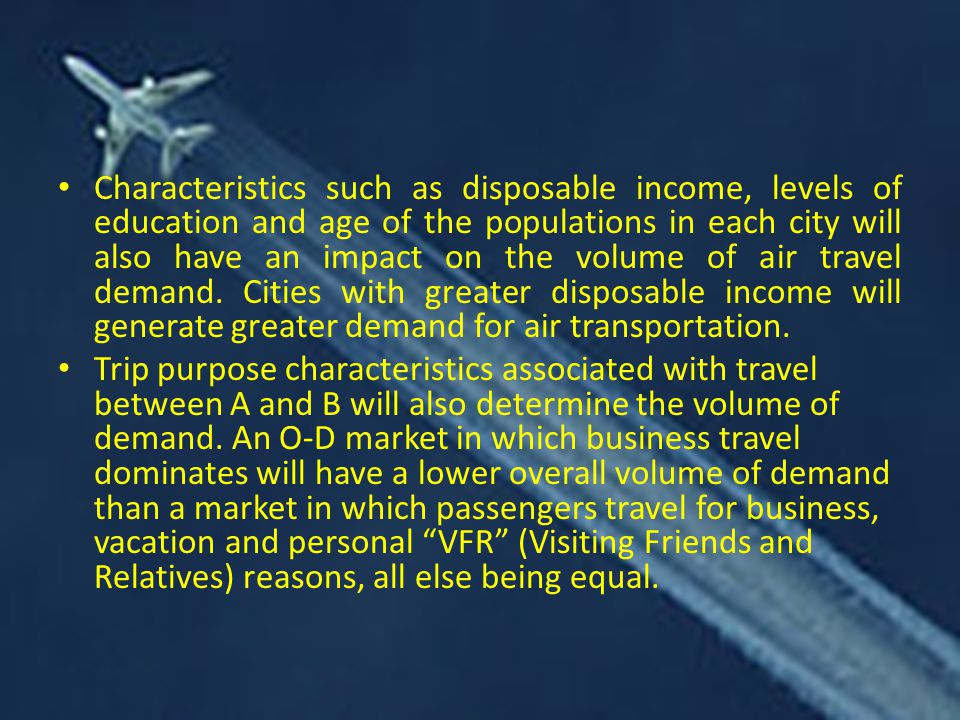 Characteristics such as disposable income, levels of education and age of the populations in each city will also have an impact on the volume of air travel demand. Cities with greater disposable income will generate greater demand for air transportation.