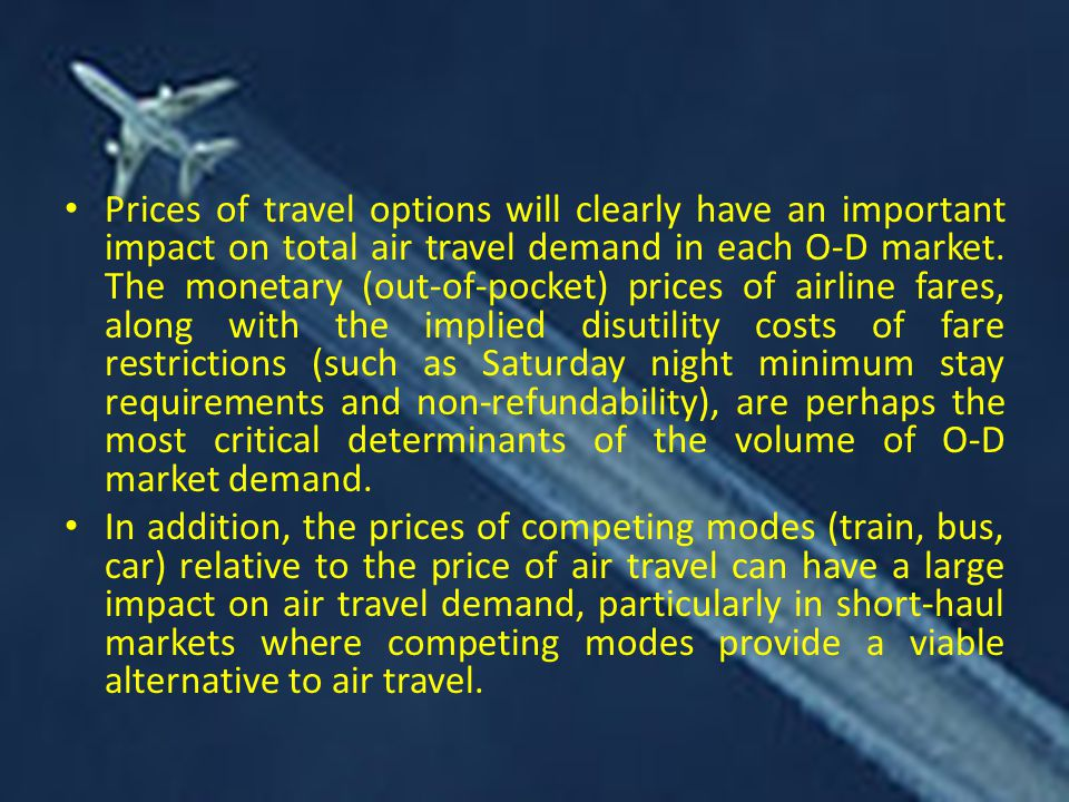 Prices of travel options will clearly have an important impact on total air travel demand in each O-D market. The monetary (out-of-pocket) prices of airline fares, along with the implied disutility costs of fare restrictions (such as Saturday night minimum stay requirements and non-refundability), are perhaps the most critical determinants of the volume of O-D market demand.