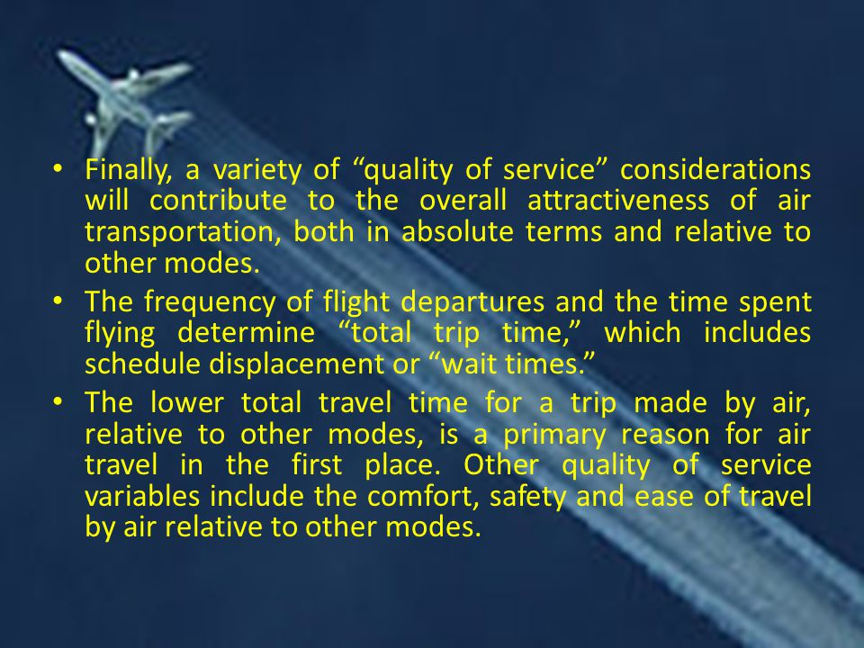 Finally, a variety of quality of service considerations will contribute to the overall attractiveness of air transportation, both in absolute terms and relative to other modes.