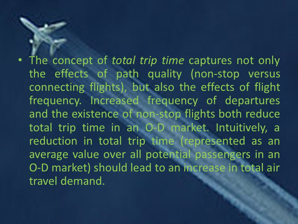 The concept of total trip time captures not only the effects of path quality (non-stop versus connecting flights), but also the effects of flight frequency.