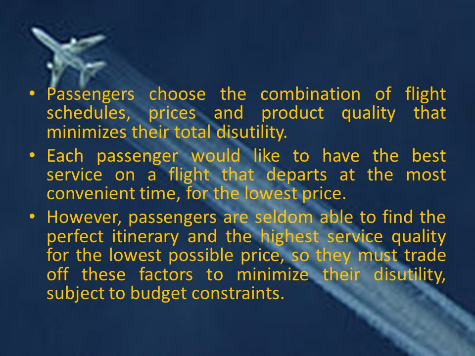 Passengers choose the combination of flight schedules, prices and product quality that minimizes their total disutility.
