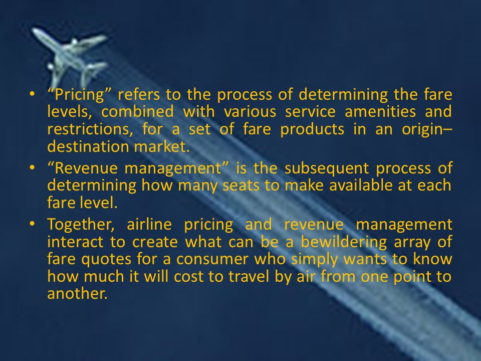 Pricing refers to the process of determining the fare levels, combined with various service amenities and restrictions, for a set of fare products in an origin–destination market.